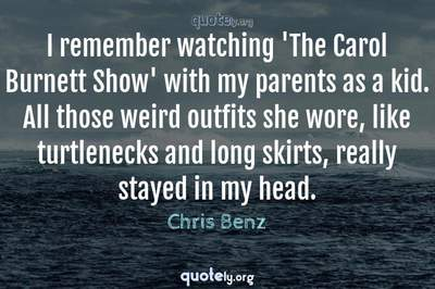 Photo Quote of I remember watching 'The Carol Burnett Show' with my parents as a kid. All those weird outfits she wore, like turtlenecks and long skirts, really stayed in my head.