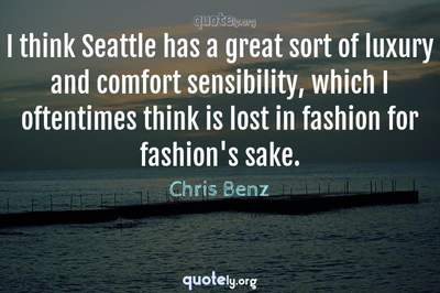 Photo Quote of I think Seattle has a great sort of luxury and comfort sensibility, which I oftentimes think is lost in fashion for fashion's sake.