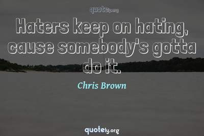 Photo Quote of Haters keep on hating, cause somebody's gotta do it.