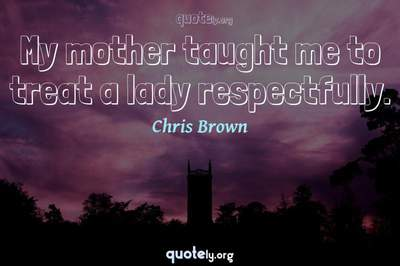 Photo Quote of My mother taught me to treat a lady respectfully.