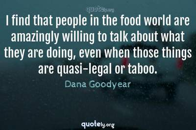 Photo Quote of I find that people in the food world are amazingly willing to talk about what they are doing, even when those things are quasi-legal or taboo.
