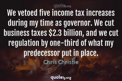 Photo Quote of We vetoed five income tax increases during my time as governor. We cut business taxes $2.3 billion, and we cut regulation by one-third of what my predecessor put in place.