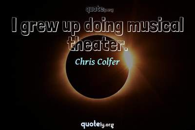 Photo Quote of I grew up doing musical theater.