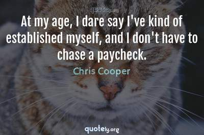 Photo Quote of At my age, I dare say I've kind of established myself, and I don't have to chase a paycheck.