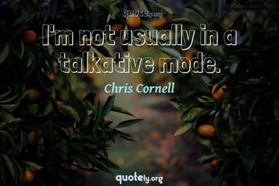 Photo Quote of I'm not usually in a talkative mode.