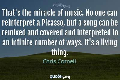 Photo Quote of That's the miracle of music. No one can reinterpret a Picasso, but a song can be remixed and covered and interpreted in an infinite number of ways. It's a living thing.
