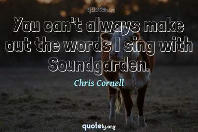 Photo Quote of You can't always make out the words I sing with Soundgarden.
