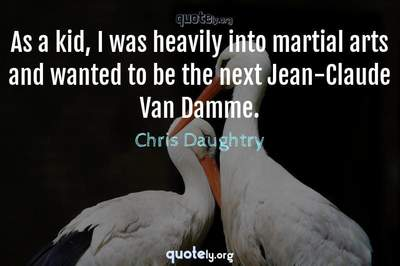 Photo Quote of As a kid, I was heavily into martial arts and wanted to be the next Jean-Claude Van Damme.