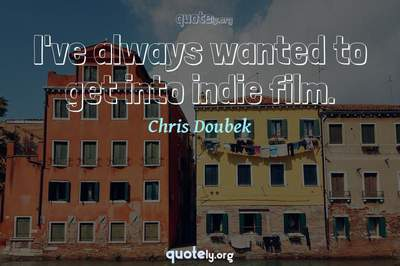 Photo Quote of I've always wanted to get into indie film.