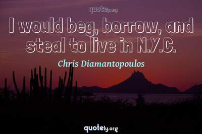 Photo Quote of I would beg, borrow, and steal to live in N.Y.C.