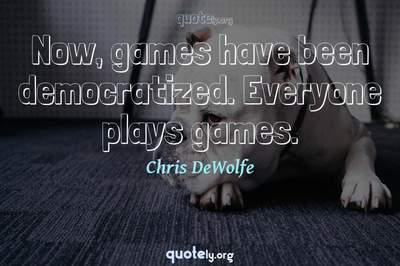 Photo Quote of Now, games have been democratized. Everyone plays games.