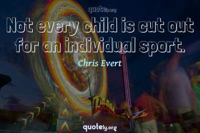 Photo Quote of Not every child is cut out for an individual sport.