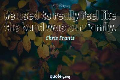 Photo Quote of We used to really feel like the band was our family.