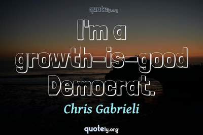 Photo Quote of I'm a growth-is-good Democrat.