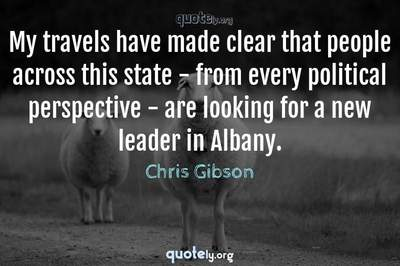 Photo Quote of My travels have made clear that people across this state - from every political perspective - are looking for a new leader in Albany.