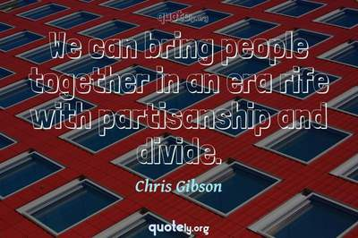 Photo Quote of We can bring people together in an era rife with partisanship and divide.