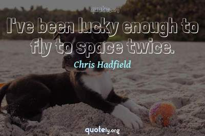 Photo Quote of I've been lucky enough to fly to space twice.