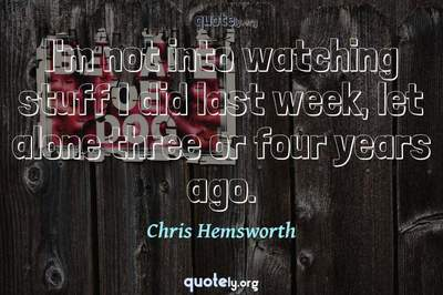 Photo Quote of I'm not into watching stuff I did last week, let alone three or four years ago.