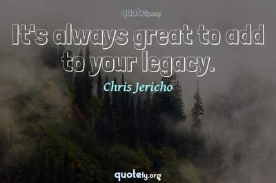 Photo Quote of It's always great to add to your legacy.