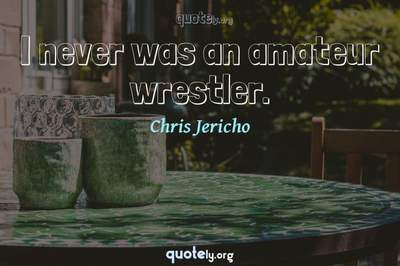 Photo Quote of I never was an amateur wrestler.