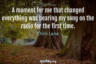 Photo Quote of A moment for me that changed everything was hearing my song on the radio for the first time.