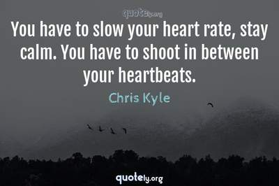 Photo Quote of You have to slow your heart rate, stay calm. You have to shoot in between your heartbeats.