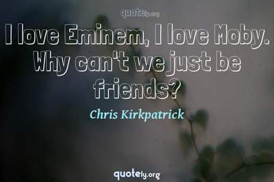 Photo Quote of I love Eminem, I love Moby. Why can't we just be friends?