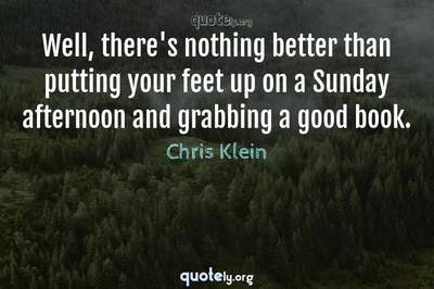 Photo Quote of Well, there's nothing better than putting your feet up on a Sunday afternoon and grabbing a good book.