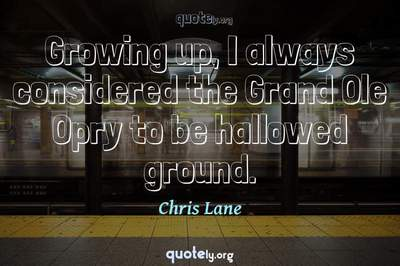 Photo Quote of Growing up, I always considered the Grand Ole Opry to be hallowed ground.