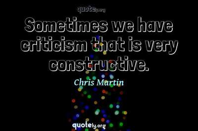 Photo Quote of Sometimes we have criticism that is very constructive.