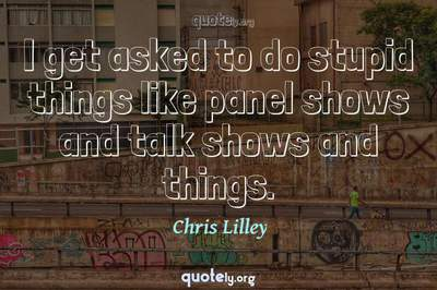 Photo Quote of I get asked to do stupid things like panel shows and talk shows and things.