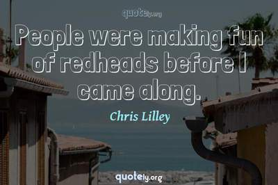 Photo Quote of People were making fun of redheads before I came along.