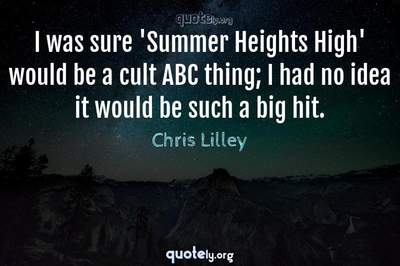 Photo Quote of I was sure 'Summer Heights High' would be a cult ABC thing; I had no idea it would be such a big hit.