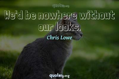 Photo Quote of We'd be nowhere without our looks.