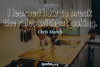 Photo Quote of I learned how to break the rules without asking.