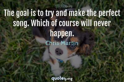 Photo Quote of The goal is to try and make the perfect song. Which of course will never happen.