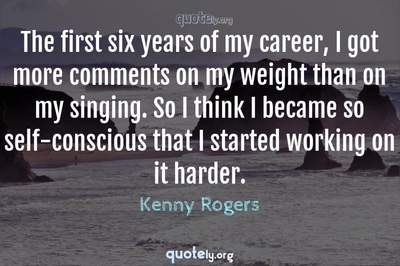 Photo Quote of The first six years of my career, I got more comments on my weight than on my singing. So I think I became so self-conscious that I started working on it harder.