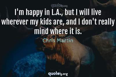 Photo Quote of I'm happy in L.A., but I will live wherever my kids are, and I don't really mind where it is.