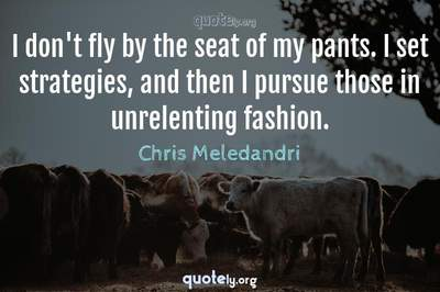 Photo Quote of I don't fly by the seat of my pants. I set strategies, and then I pursue those in unrelenting fashion.