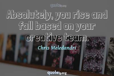 Photo Quote of Absolutely, you rise and fall based on your creative team.