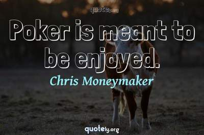 Photo Quote of Poker is meant to be enjoyed.