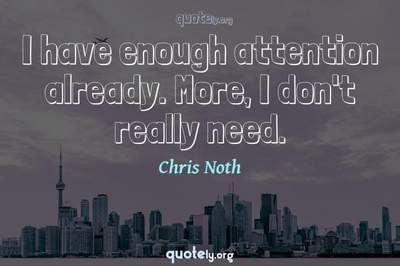 Photo Quote of I have enough attention already. More, I don't really need.