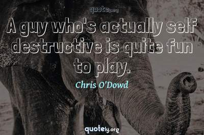 Photo Quote of A guy who's actually self destructive is quite fun to play.