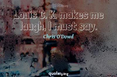Photo Quote of Louis C. K. makes me laugh, I must say.