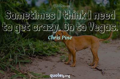 Photo Quote of Sometimes I think I need to get crazy. Go to Vegas.