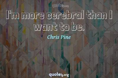 Photo Quote of I'm more cerebral than I want to be.