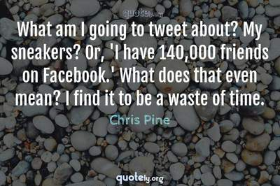 Photo Quote of What am I going to tweet about? My sneakers? Or, 'I have 140,000 friends on Facebook.' What does that even mean? I find it to be a waste of time.