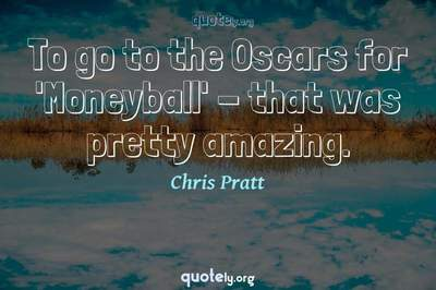 Photo Quote of To go to the Oscars for 'Moneyball' - that was pretty amazing.