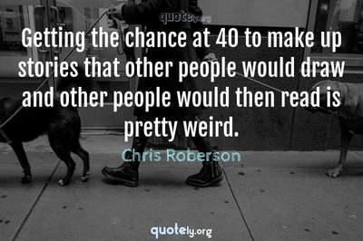 Photo Quote of Getting the chance at 40 to make up stories that other people would draw and other people would then read is pretty weird.
