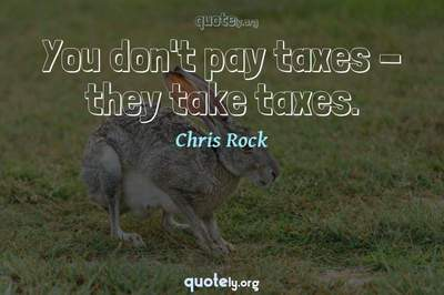 Photo Quote of You don't pay taxes - they take taxes.